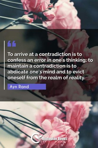 To arrive at a contradiction is to confess an error in one's thinking; to maintain a contradiction is to abdicate one's mind and to evict oneself from the realm of reality.