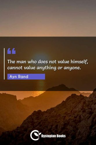 The man who does not value himself, cannot value anything or anyone.