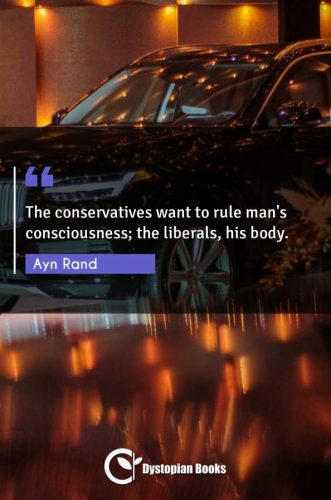 The conservatives want to rule man's consciousness; the liberals, his body.