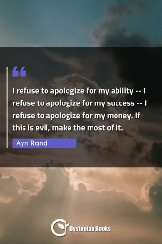 I refuse to apologize for my ability -- I refuse to apologize for my success -- I refuse to apologize for my money. If this is evil, make the most of it.