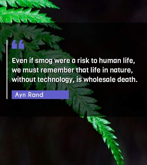 Even if smog were a risk to human life, we must remember that life in nature, without technology, is wholesale death.