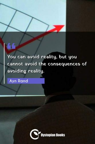 You can avoid reality, but you cannot avoid the consequences of avoiding reality.