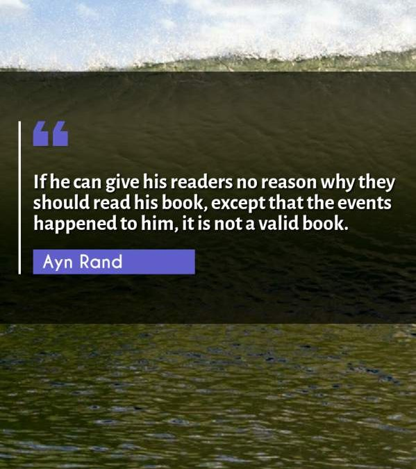 If he can give his readers no reason why they should read his book, except that the events happened to him, it is not a valid book.