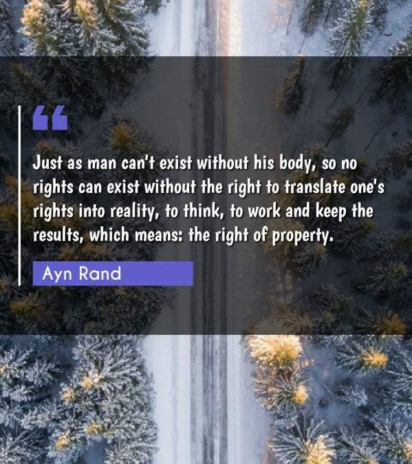 Just as man can't exist without his body, so no rights can exist without the right to translate one's rights into reality, to think, to work and keep the results, which means: the right of property.