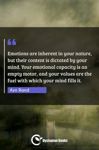 Emotions are inherent in your nature, but their content is dictated by your mind. Your emotional capacity is an empty motor, and your values are the fuel with which your mind fills it.