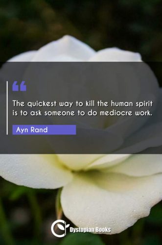 The quickest way to kill the human spirit is to ask someone to do mediocre work.