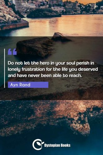 Do not let the hero in your soul perish in lonely frustration for the life you deserved and have never been able to reach.