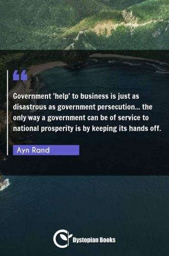 Government 'help' to business is just as disastrous as government persecution... the only way a government can be of service to national prosperity is by keeping its hands off.