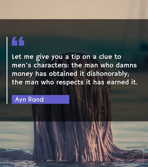 Let me give you a tip on a clue to men's characters: the man who damns money has obtained it dishonorably; the man who respects it has earned it.
