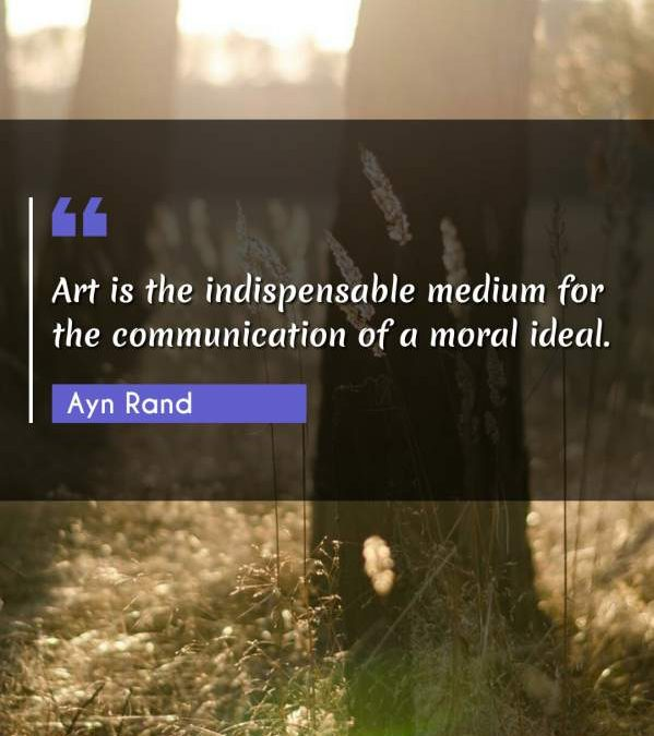 Art is the indispensable medium for the communication of a moral ideal.