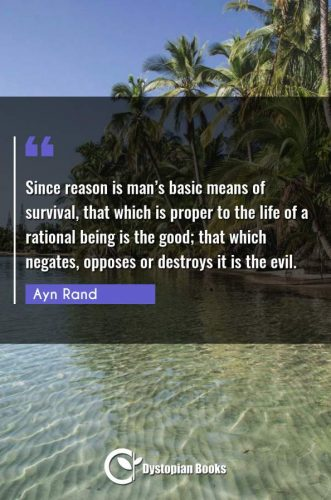 Since reason is man's basic means of survival, that which is proper to the life of a rational being is the good; that which negates, opposes or destroys it is the evil.