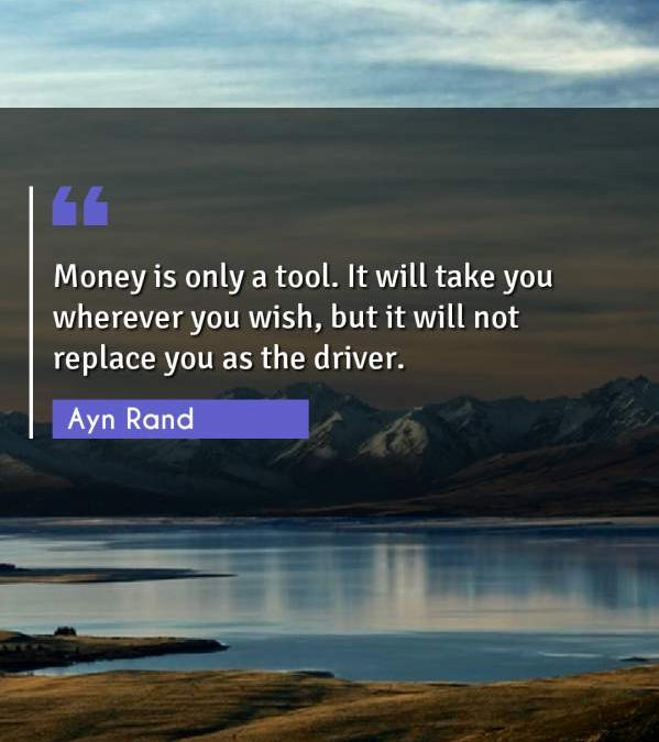 Money is only a tool. It will take you wherever you wish, but it will not replace you as the driver.