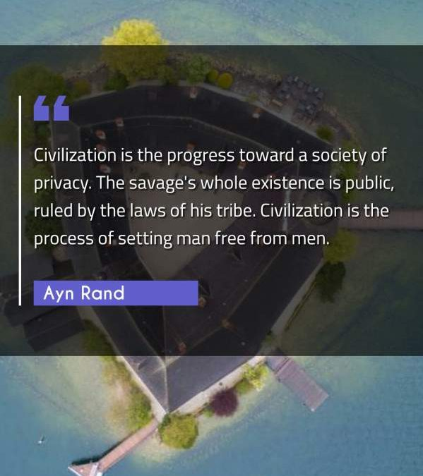 Civilization is the progress toward a society of privacy. The savage's whole existence is public, ruled by the laws of his tribe. Civilization is the process of setting man free from men.