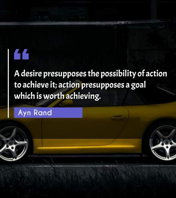 A desire presupposes the possibility of action to achieve it; action presupposes a goal which is worth achieving.