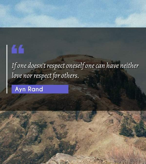 If one doesn't respect oneself one can have neither love nor respect for others.