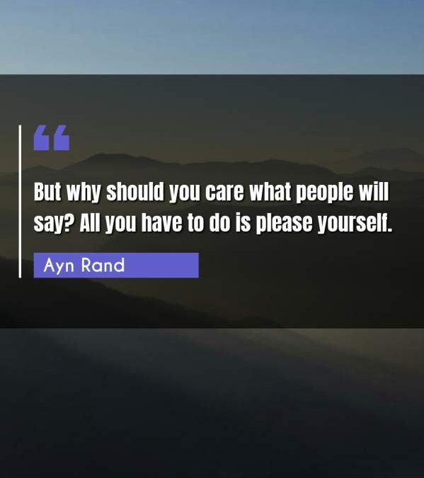 But why should you care what people will say? All you have to do is please yourself.