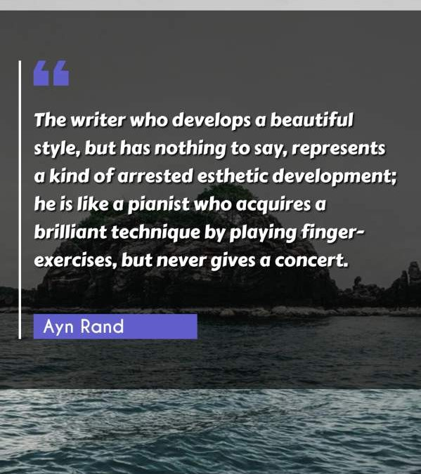 The writer who develops a beautiful style, but has nothing to say, represents a kind of arrested esthetic development; he is like a pianist who acquires a brilliant technique by playing finger-exercises, but never gives a concert.