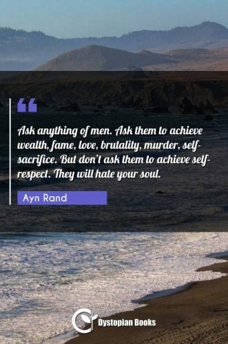Ask anything of men. Ask them to achieve wealth, fame, love, brutality, murder, self-sacrifice. But don't ask them to achieve self-respect. They will hate your soul.