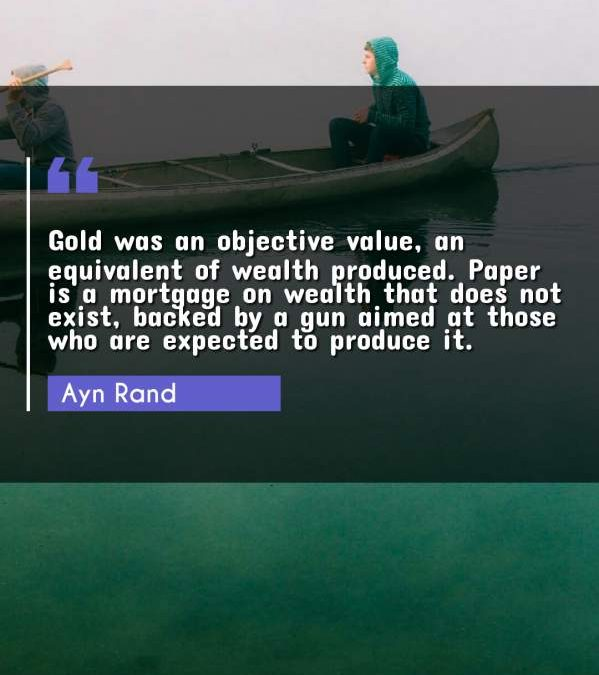 Gold was an objective value, an equivalent of wealth produced. Paper is a mortgage on wealth that does not exist, backed by a gun aimed at those who are expected to produce it.