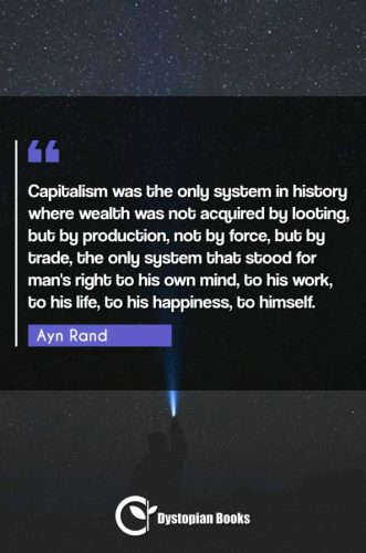 Capitalism was the only system in history where wealth was not acquired by looting, but by production, not by force, but by trade, the only system that stood for man's right to his own mind, to his work, to his life, to his happiness, to himself.