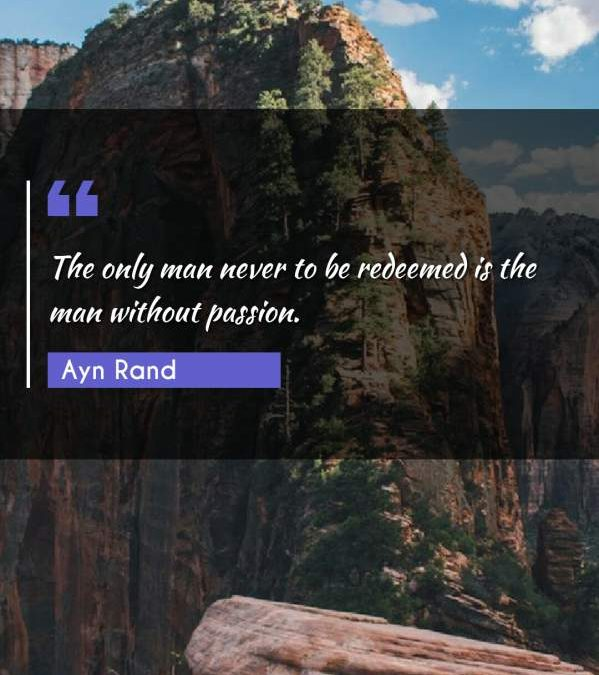 The only man never to be redeemed is the man without passion.