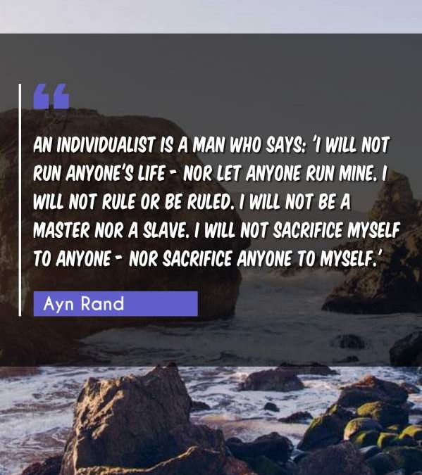 An individualist is a man who says: 'I will not run anyone's life - nor let anyone run mine. I will not rule or be ruled. I will not be a master nor a slave. I will not sacrifice myself to anyone - nor sacrifice anyone to myself.'