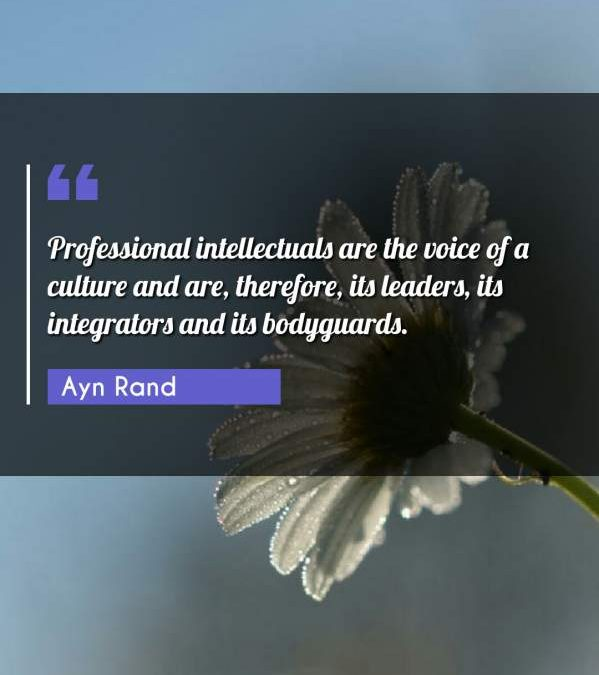 Professional intellectuals are the voice of a culture and are, therefore, its leaders, its integrators and its bodyguards.
