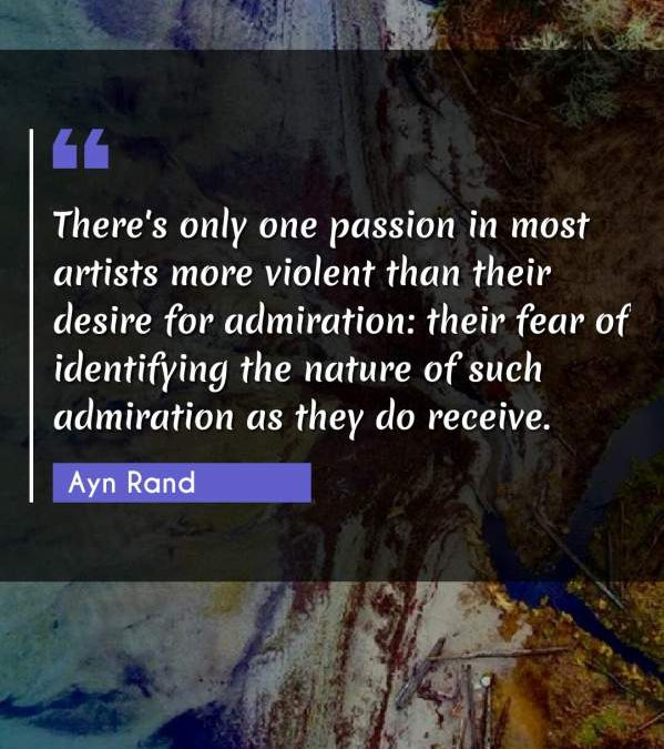 There's only one passion in most artists more violent than their desire for admiration: their fear of identifying the nature of such admiration as they do receive.