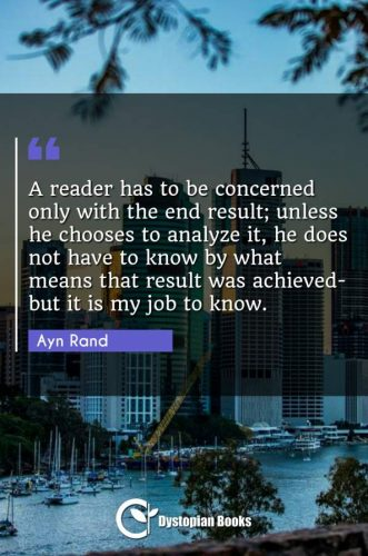 A reader has to be concerned only with the end result; unless he chooses to analyze it, he does not have to know by what means that result was achieved-but it is my job to know.