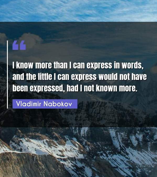 I know more than I can express in words, and the little I can express would not have been expressed, had I not known more.
