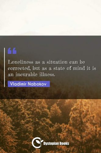 Loneliness as a situation can be corrected, but as a state of mind it is an incurable illness.