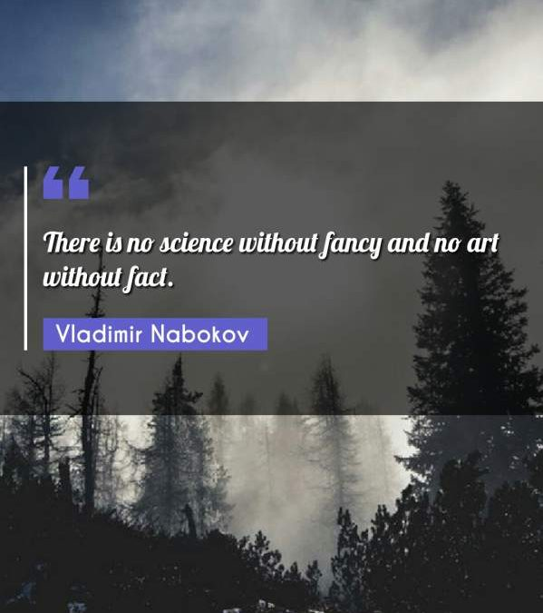 There is no science without fancy and no art without fact.