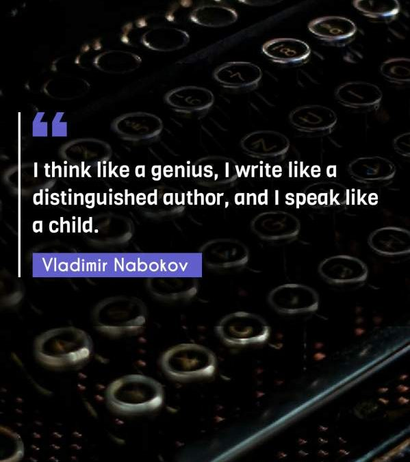 I think like a genius, I write like a distinguished author, and I speak like a child.