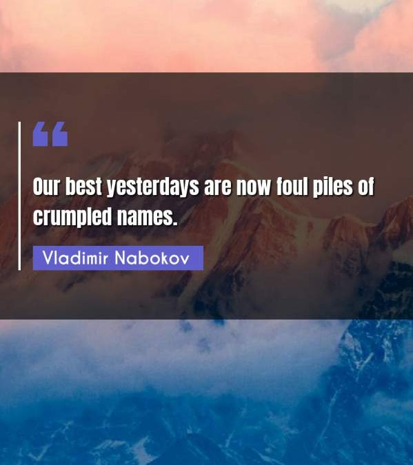 Our best yesterdays are now foul piles of crumpled names.