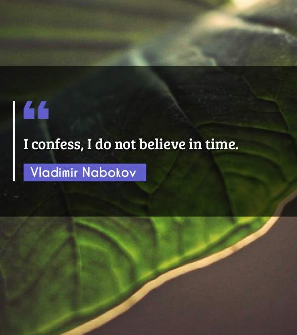 I confess, I do not believe in time.