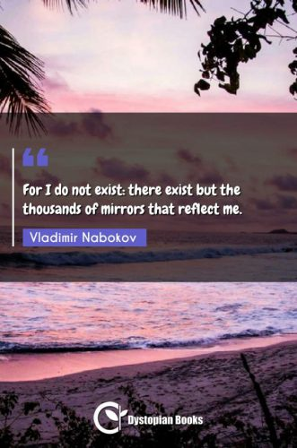 For I do not exist: there exist but the thousands of mirrors that reflect me.