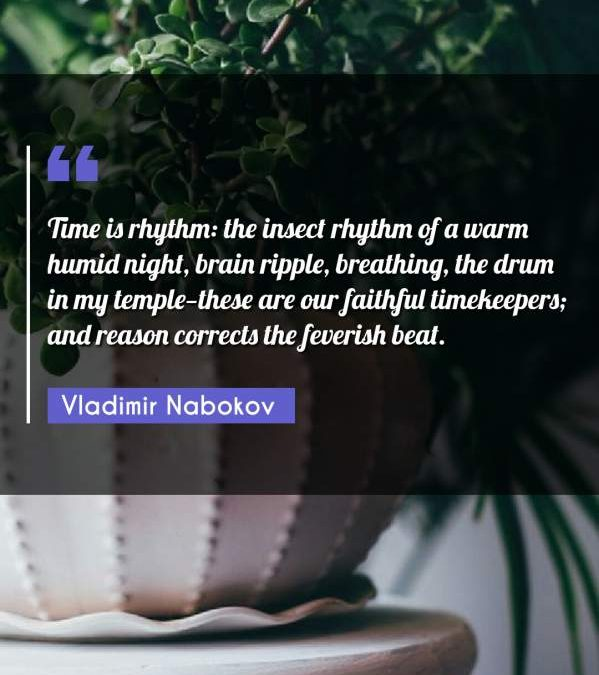 Time is rhythm: the insect rhythm of a warm humid night, brain ripple, breathing, the drum in my temple-these are our faithful timekeepers; and reason corrects the feverish beat.