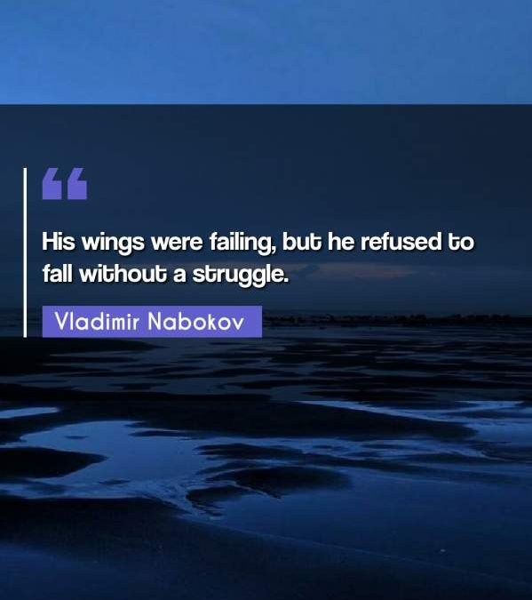 His wings were failing, but he refused to fall without a struggle.