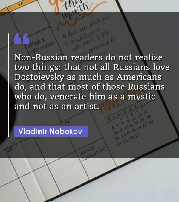 Non-Russian readers do not realize two things: that not all Russians love Dostoievsky as much as Americans do, and that most of those Russians who do, venerate him as a mystic and not as an artist.