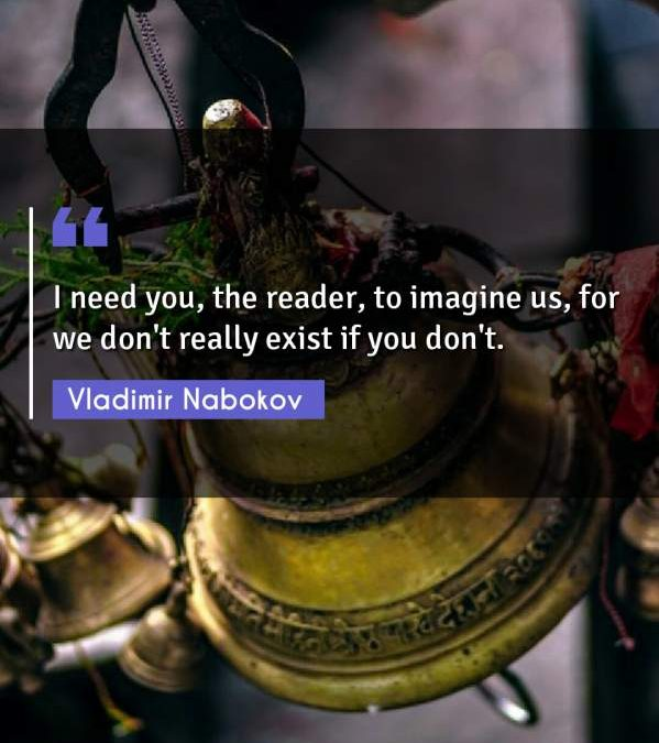 I need you, the reader, to imagine us, for we don't really exist if you don't.