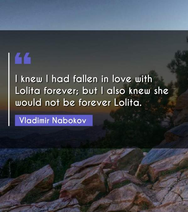 I knew I had fallen in love with Lolita forever; but I also knew she would not be forever Lolita.