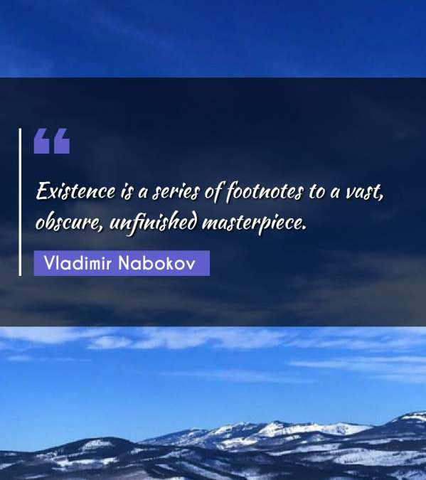 Existence is a series of footnotes to a vast, obscure, unfinished masterpiece.