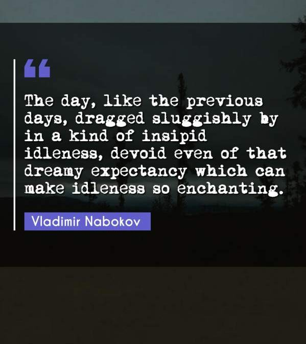 The day, like the previous days, dragged sluggishly by in a kind of insipid idleness, devoid even of that dreamy expectancy which can make idleness so enchanting.