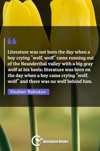 "Literature was not born the day when a boy crying ""wolf, wolf"" came running out of the Neanderthal valley with a big gray wolf at his heels; literature was born on the day when a boy came crying ""wolf wolf"" and there was no wolf behind him."""