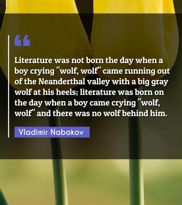 """Literature was not born the day when a boy crying """"wolf, wolf"""" came running out of the Neanderthal valley with a big gray wolf at his heels; literature was born on the day when a boy came crying """"wolf wolf"""" and there was no wolf behind him."""""""