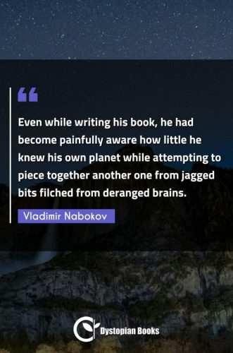 Even while writing his book, he had become painfully aware how little he knew his own planet while attempting to piece together another one from jagged bits filched from deranged brains.