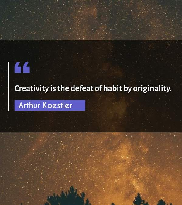 Creativity is the defeat of habit by originality.
