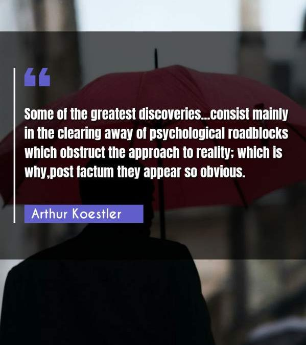 Some of the greatest discoveries...consist mainly in the clearing away of psychological roadblocks which obstruct the approach to reality; which is why,post factum they appear so obvious.