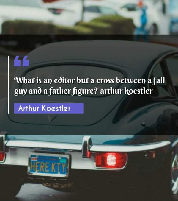 What is an editor but a cross between a fall guy and a father figure? arthur koestler