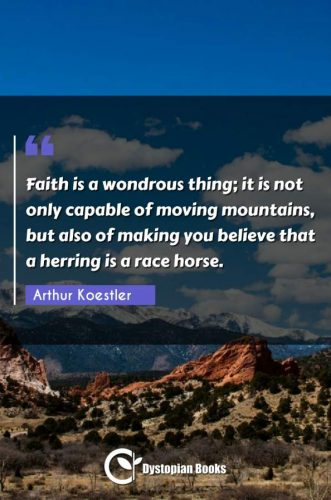 Faith is a wondrous thing; it is not only capable of moving mountains, but also of making you believe that a herring is a race horse.